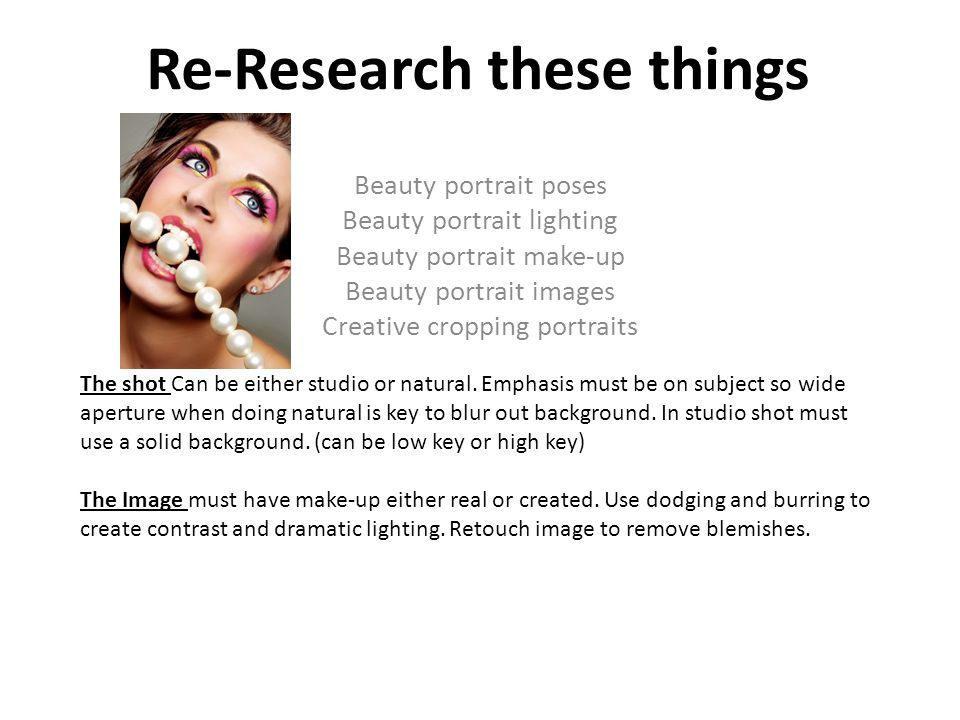 Re-Research these things Beauty portrait poses Beauty portrait lighting Beauty portrait make-up Beauty portrait images Creative cropping portraits The shot Can be either studio or natural.