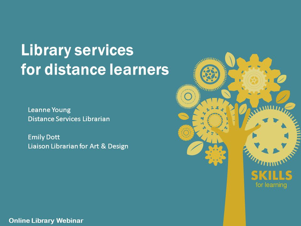 Library services for distance learners Online Library Webinar Leanne Young Distance Services Librarian Emily Dott Liaison Librarian for Art & Design