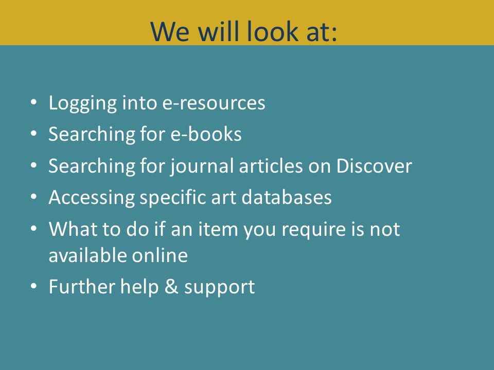 Logging into e-resources Searching for e-books Searching for journal articles on Discover Accessing specific art databases What to do if an item you require is not available online Further help & support We will look at: