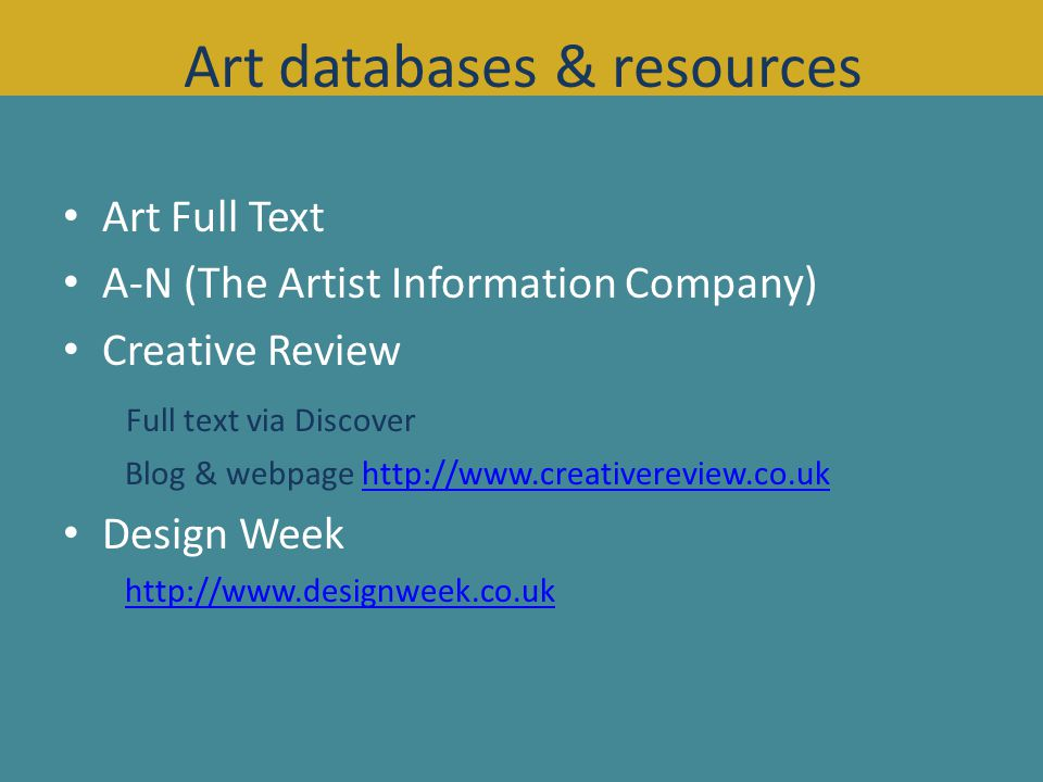Art Full Text A-N (The Artist Information Company) Creative Review Full text via Discover Blog & webpage http://www.creativereview.co.ukhttp://www.creativereview.co.uk Design Week http://www.designweek.co.uk Art databases & resources