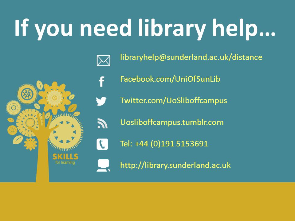 If you need library help… libraryhelp@sunderland.ac.uk/distance Facebook.com/UniOfSunLib Twitter.com/UoSliboffcampus Uosliboffcampus.tumblr.com Tel: +44 (0)191 5153691 http://library.sunderland.ac.uk