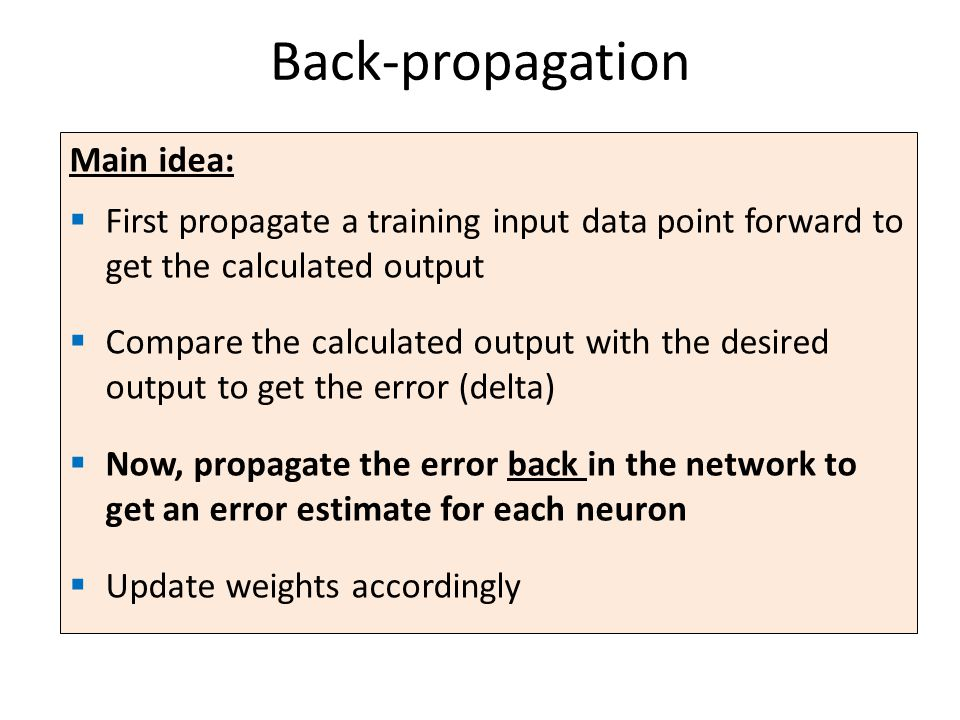Back-propagation Main idea: First propagate a training input data point forward to get the calculated output Compare the calculated output with the desired output to get the error (delta) Now, propagate the error back in the network to get an error estimate for each neuron Update weights accordingly