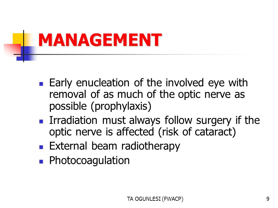 TA OGUNLESI (FWACP)9 MANAGEMENT Early enucleation of the involved eye with removal of as much of the optic nerve as possible (prophylaxis) Irradiation must always follow surgery if the optic nerve is affected (risk of cataract) External beam radiotherapy Photocoagulation