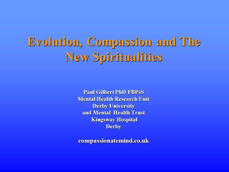 Evolution, Compassion and The New Spiritualities Paul Gilbert PhD FBPsS Mental Health Research Unit Derby University and Mental Health Trust Kingsway Hospital Derby compassionatemind.co.uk