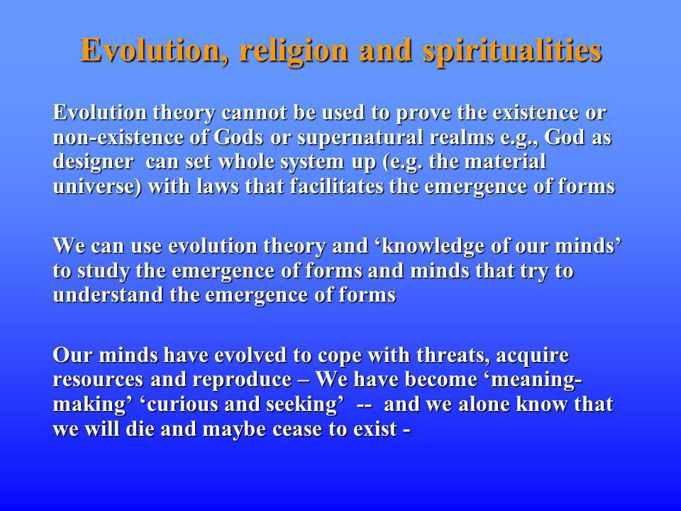 Evolution, religion and spiritualities Evolution theory cannot be used to prove the existence or non-existence of Gods or supernatural realms e.g., God as designer can set whole system up (e.g.