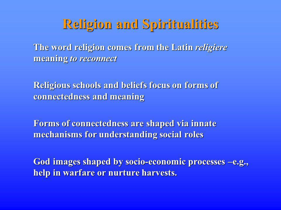 Religion and Spiritualities The word religion comes from the Latin religiere meaning to reconnect Religious schools and beliefs focus on forms of connectedness and meaning Forms of connectedness are shaped via innate mechanisms for understanding social roles God images shaped by socio-economic processes –e.g., help in warfare or nurture harvests.