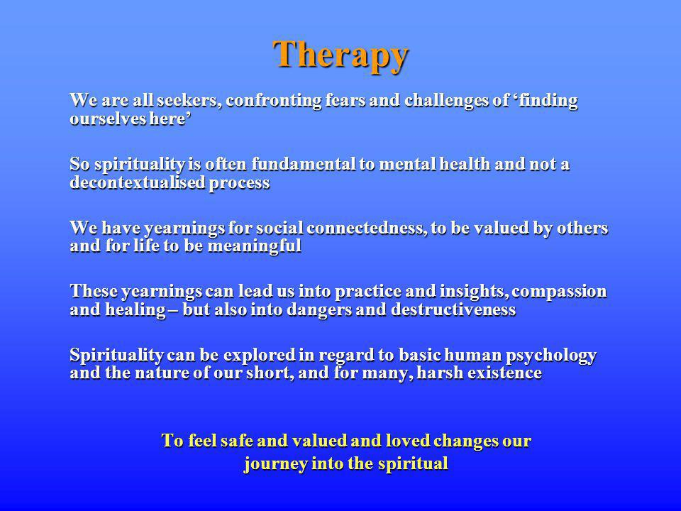 Therapy We are all seekers, confronting fears and challenges of finding ourselves here So spirituality is often fundamental to mental health and not a decontextualised process We have yearnings for social connectedness, to be valued by others and for life to be meaningful These yearnings can lead us into practice and insights, compassion and healing – but also into dangers and destructiveness Spirituality can be explored in regard to basic human psychology and the nature of our short, and for many, harsh existence To feel safe and valued and loved changes our journey into the spiritual
