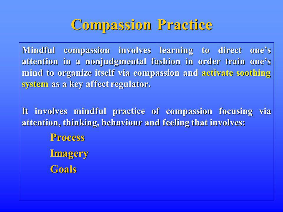 Compassion Practice Mindful compassion involves learning to direct ones attention in a nonjudgmental fashion in order train ones mind to organize itself via compassion and activate soothing system as a key affect regulator.