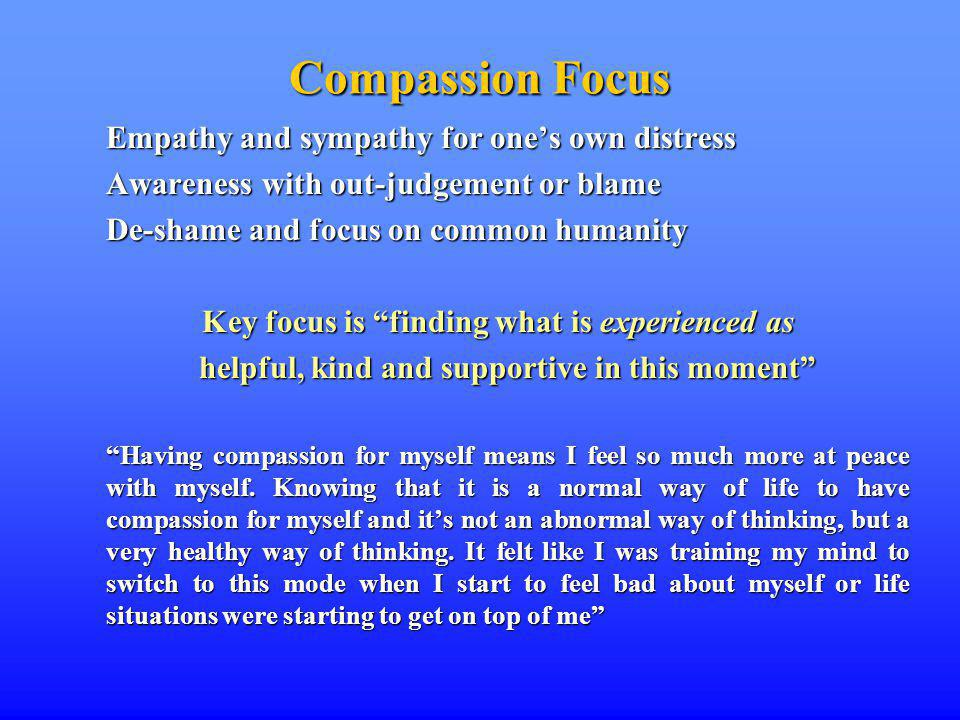 Compassion Focus Empathy and sympathy for ones own distress Awareness with out-judgement or blame De-shame and focus on common humanity Key focus is finding what is experienced as helpful, kind and supportive in this moment Having compassion for myself means I feel so much more at peace with myself.
