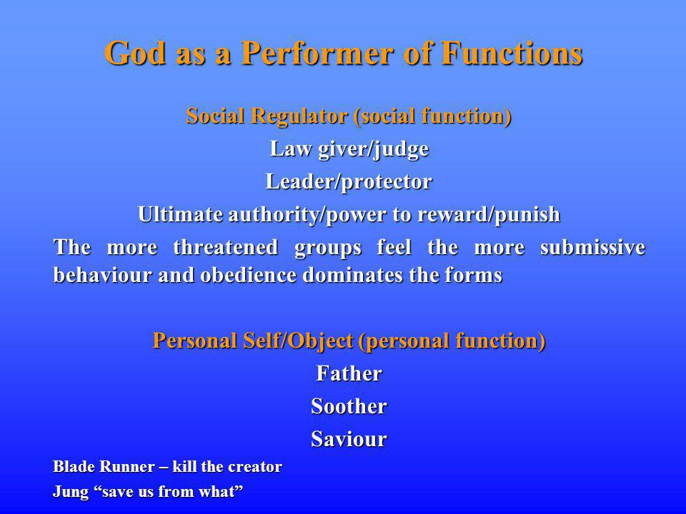 God as a Performer of Functions Social Regulator (social function) Law giver/judge Leader/protector Ultimate authority/power to reward/punish The more threatened groups feel the more submissive behaviour and obedience dominates the forms Personal Self/Object (personal function) FatherSootherSaviour Blade Runner – kill the creator Jung save us from what
