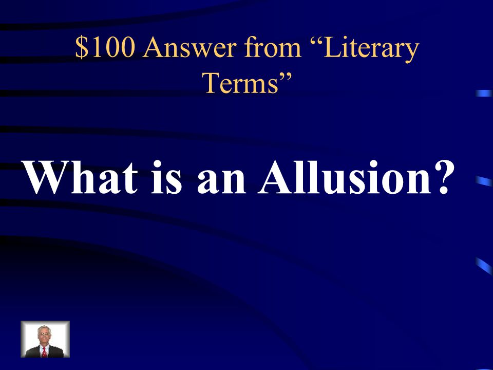 $100 Question from Literary Terms A reference to historical or fictional characters, places, or events, or to other works the writer assumes the reader will recognize.