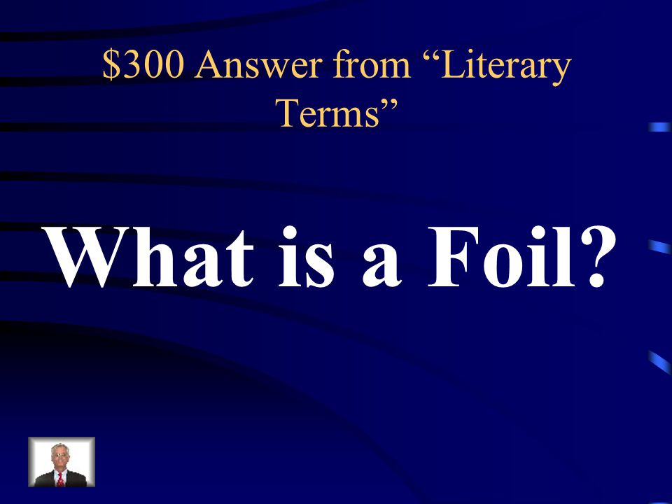 $300 Question from Literary Terms A character used to contrast another character.