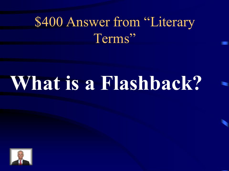$400 Question from Literary Terms A scene that interrupts the present action of the plot to go backward and tell and what happened at an earlier time.