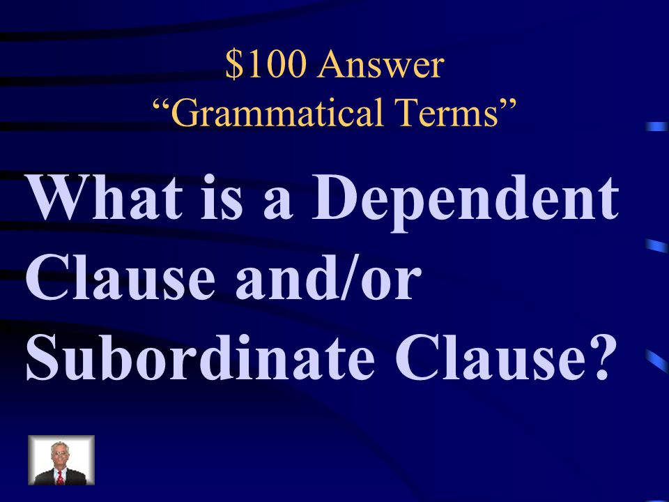 $100 Question from Grammatical Terms A clause that cannot be used as a complete sentence by itself.