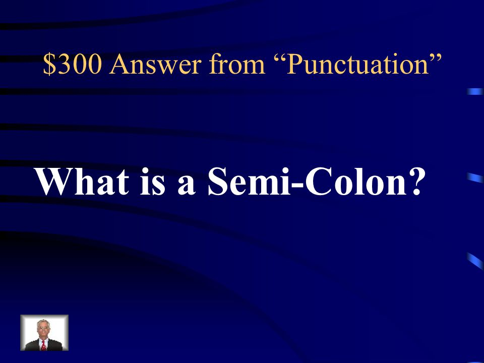$300 Question from Punctuation This form of punctuation can be used to divide two independent clauses that are closely linked and is used in place of a period.