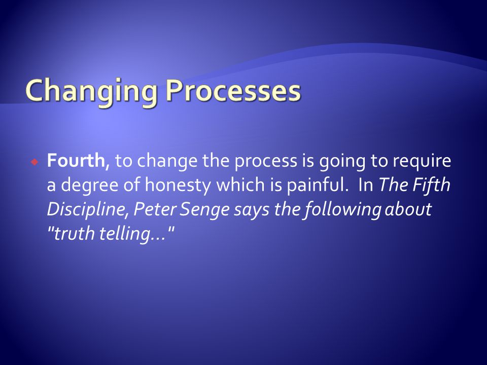 Fourth, to change the process is going to require a degree of honesty which is painful.