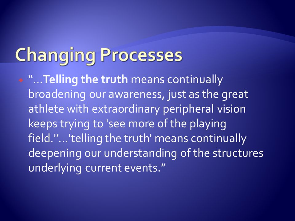 …Telling the truth means continually broadening our awareness, just as the great athlete with extraordinary peripheral vision keeps trying to see more of the playing field. ... telling the truth means continually deepening our understanding of the structures underlying current events.