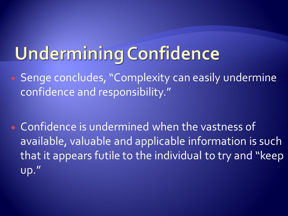 Senge concludes, Complexity can easily undermine confidence and responsibility.