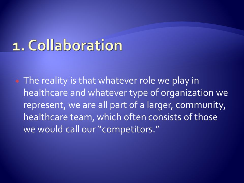 The reality is that whatever role we play in healthcare and whatever type of organization we represent, we are all part of a larger, community, healthcare team, which often consists of those we would call our competitors.