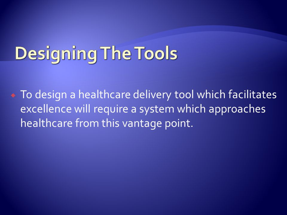 To design a healthcare delivery tool which facilitates excellence will require a system which approaches healthcare from this vantage point.