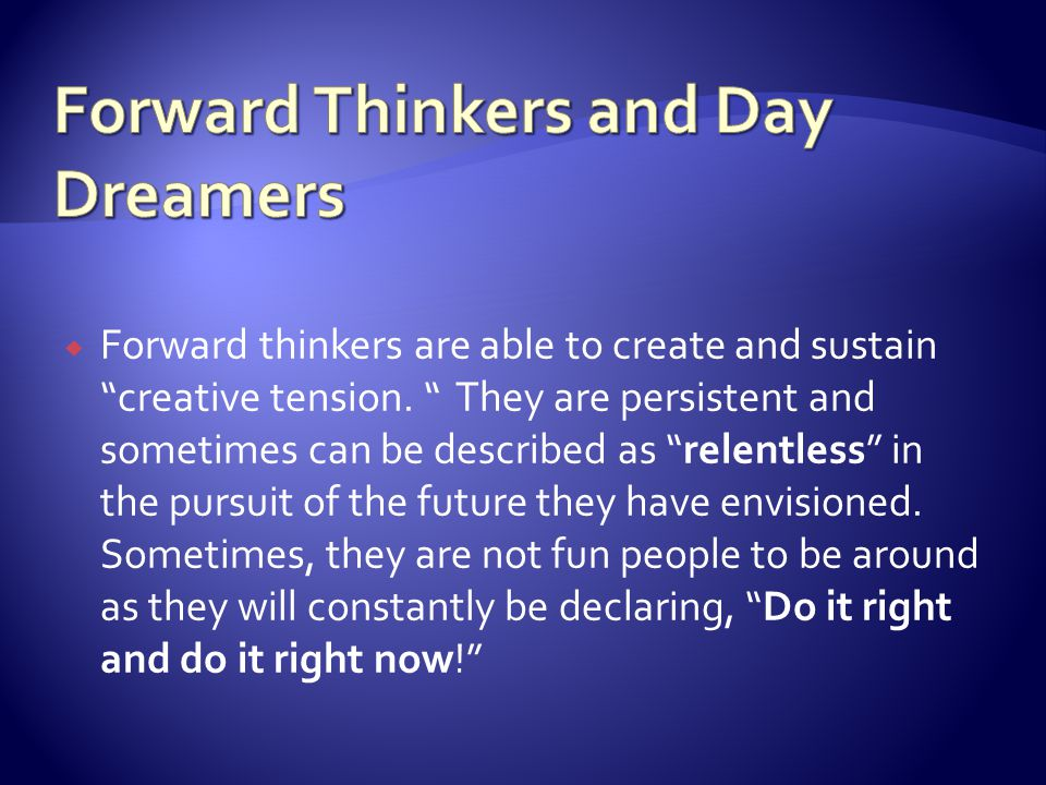 Forward thinkers are able to create and sustain creative tension.