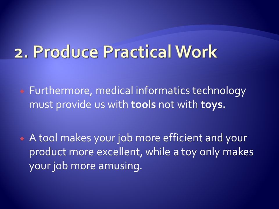 Furthermore, medical informatics technology must provide us with tools not with toys.