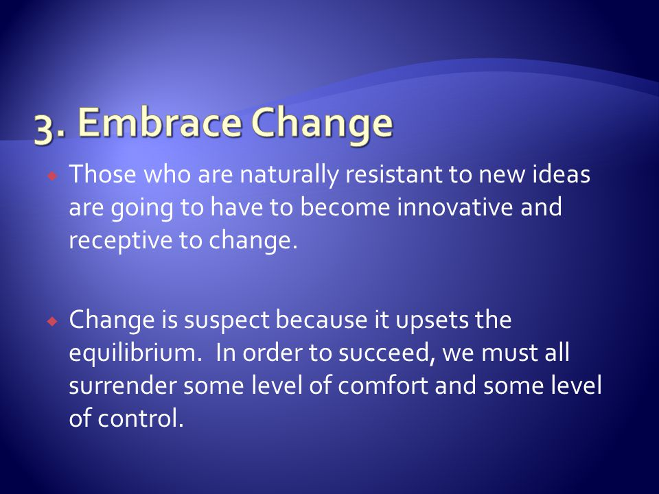 Those who are naturally resistant to new ideas are going to have to become innovative and receptive to change.