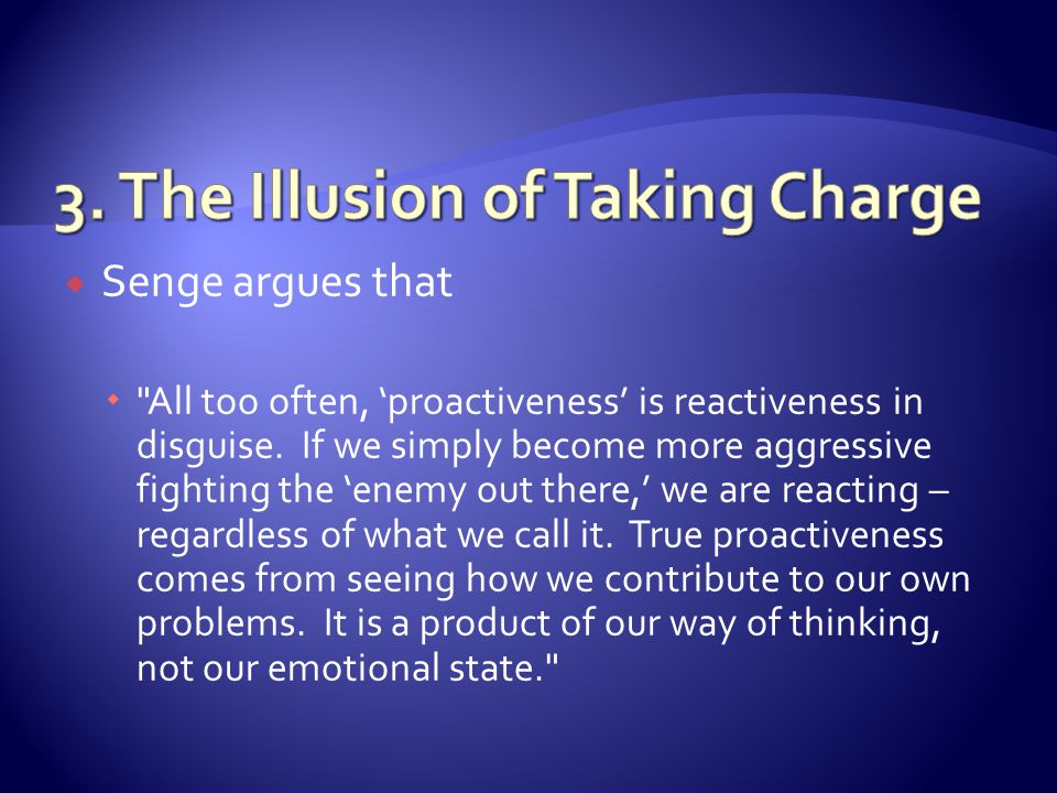 Senge argues that All too often, proactiveness is reactiveness in disguise.