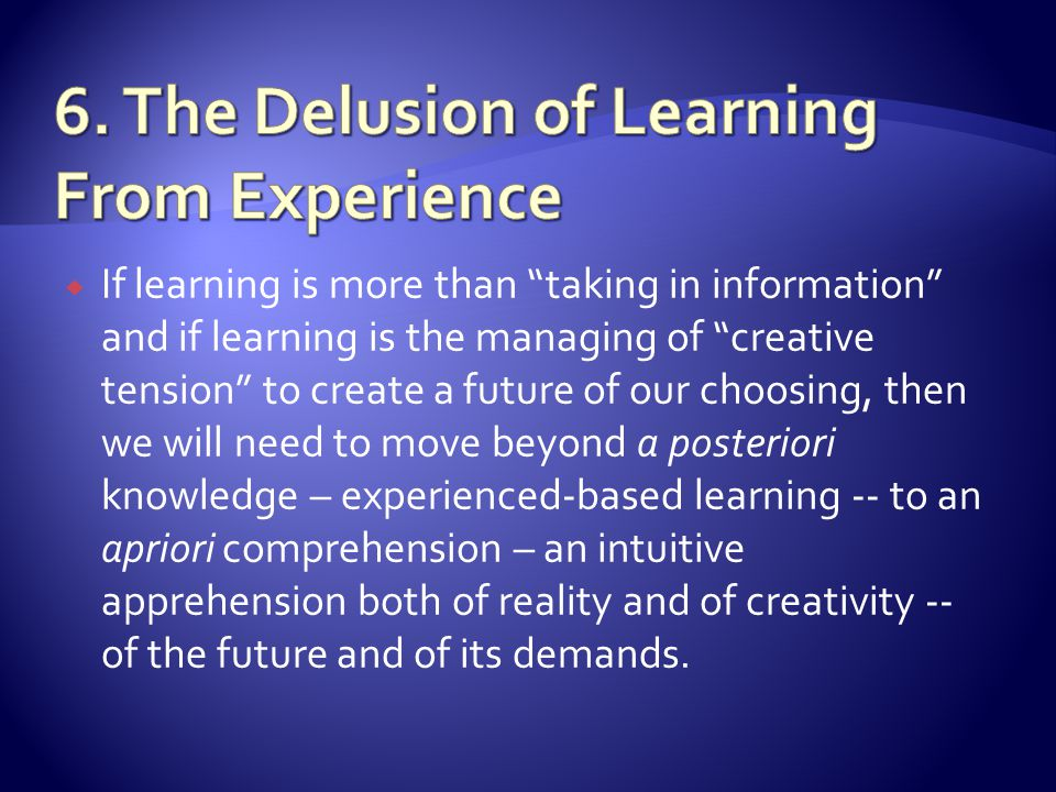 If learning is more than taking in information and if learning is the managing of creative tension to create a future of our choosing, then we will need to move beyond a posteriori knowledge – experienced-based learning -- to an apriori comprehension – an intuitive apprehension both of reality and of creativity -- of the future and of its demands.