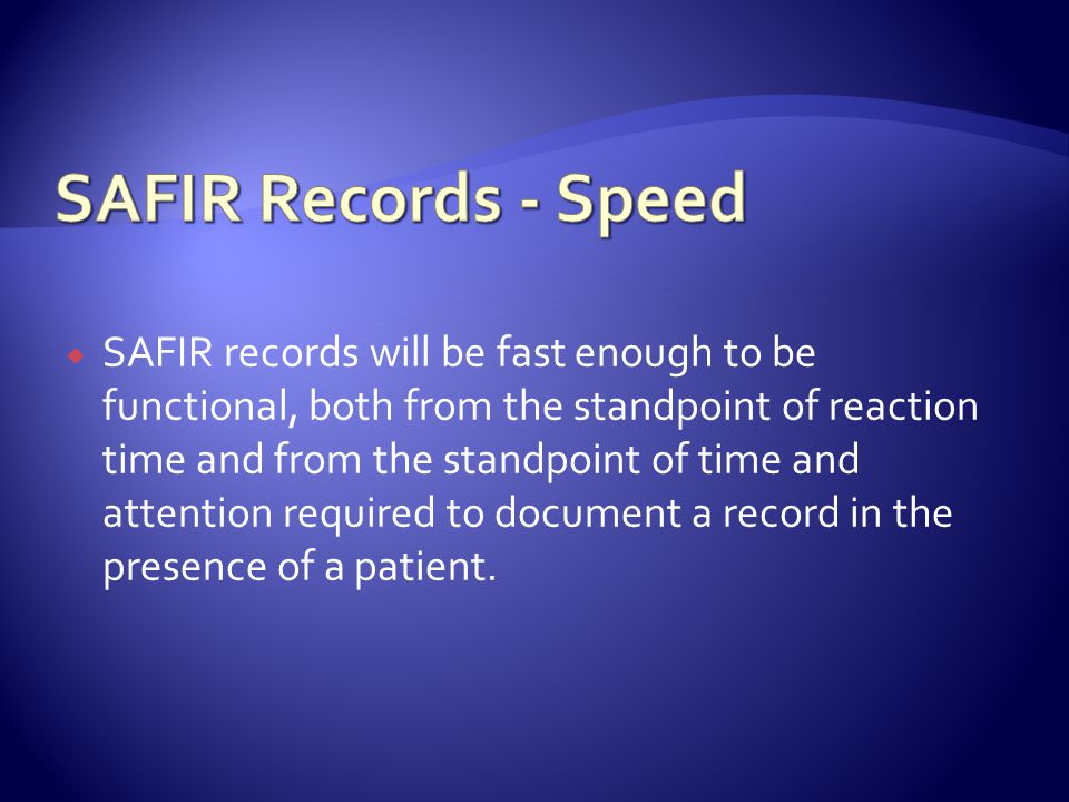 SAFIR records will be fast enough to be functional, both from the standpoint of reaction time and from the standpoint of time and attention required to document a record in the presence of a patient.
