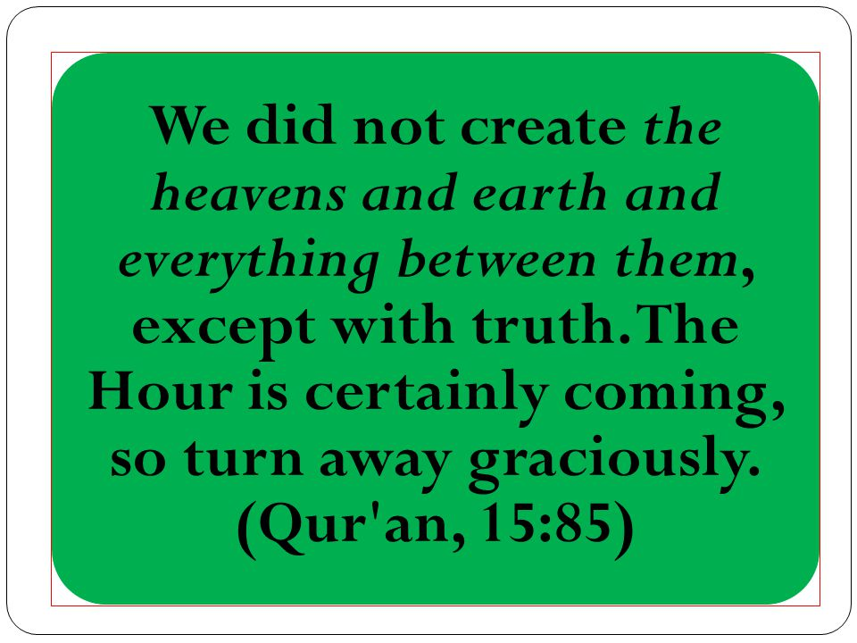 We did not create the heavens and earth and everything between them, except with truth.
