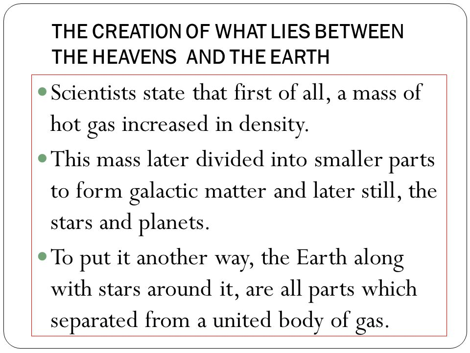 THE CREATION OF WHAT LIES BETWEEN THE HEAVENS AND THE EARTH Scientists state that first of all, a mass of hot gas increased in density.