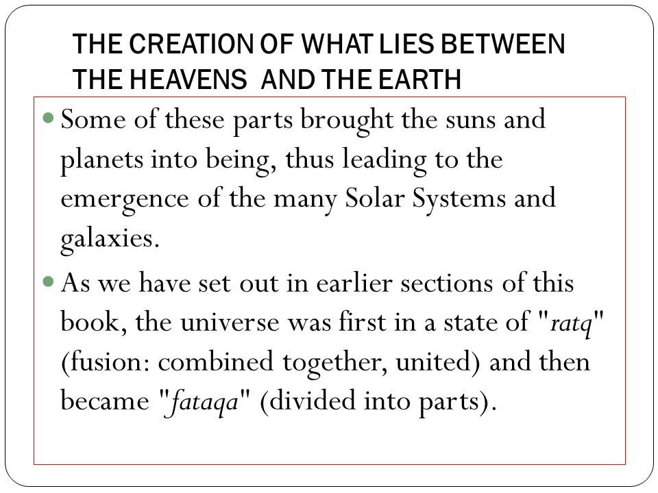 THE CREATION OF WHAT LIES BETWEEN THE HEAVENS AND THE EARTH Some of these parts brought the suns and planets into being, thus leading to the emergence of the many Solar Systems and galaxies.