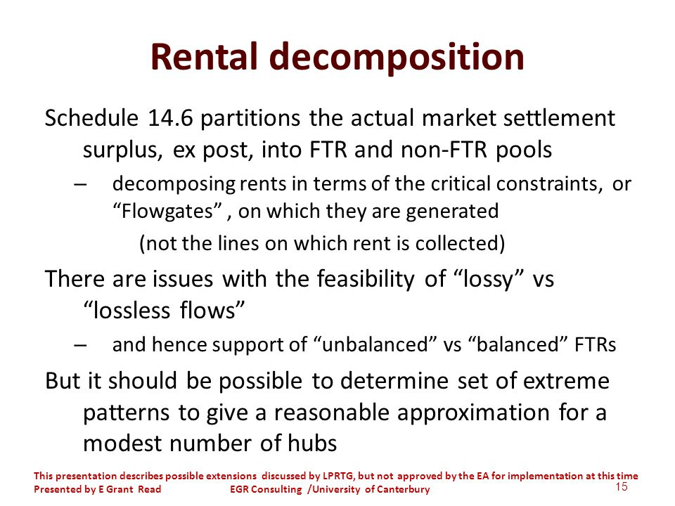 Rental decomposition Schedule 14.6 partitions the actual market settlement surplus, ex post, into FTR and non-FTR pools – decomposing rents in terms of the critical constraints, or Flowgates, on which they are generated (not the lines on which rent is collected) There are issues with the feasibility of lossy vs lossless flows – and hence support of unbalanced vs balanced FTRs But it should be possible to determine set of extreme patterns to give a reasonable approximation for a modest number of hubs 15 This presentation describes possible extensions discussed by LPRTG, but not approved by the EA for implementation at this time Presented by E Grant Read EGR Consulting /University of Canterbury