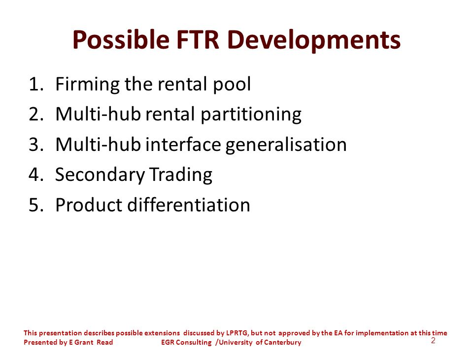 Possible FTR Developments 1.Firming the rental pool 2.Multi-hub rental partitioning 3.Multi-hub interface generalisation 4.Secondary Trading 5.Product differentiation 2 This presentation describes possible extensions discussed by LPRTG, but not approved by the EA for implementation at this time Presented by E Grant Read EGR Consulting /University of Canterbury