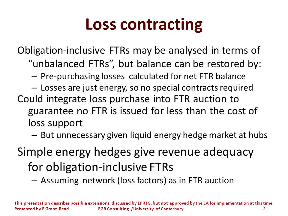 Loss contracting Obligation-inclusive FTRs may be analysed in terms of unbalanced FTRs, but balance can be restored by: – Pre-purchasing losses calculated for net FTR balance – Losses are just energy, so no special contracts required Could integrate loss purchase into FTR auction to guarantee no FTR is issued for less than the cost of loss support – But unnecessary given liquid energy hedge market at hubs Simple energy hedges give revenue adequacy for obligation-inclusive FTRs – Assuming network (loss factors) as in FTR auction 5 This presentation describes possible extensions discussed by LPRTG, but not approved by the EA for implementation at this time Presented by E Grant Read EGR Consulting /University of Canterbury