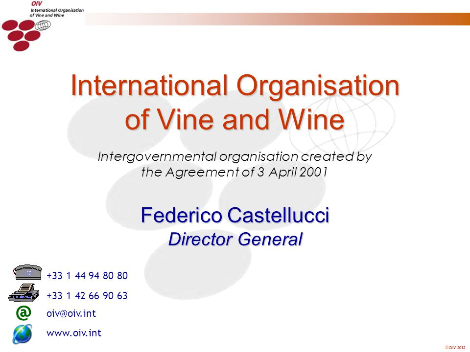 OIV 2012 Intergovernmental organisation created by the Agreement of 3 April 2001 International Organisation of Vine and Wine Federico Castellucci Director General @ +33 1 44 94 80 80 +33 1 42 66 90 63 www.oiv.int oiv@oiv.int