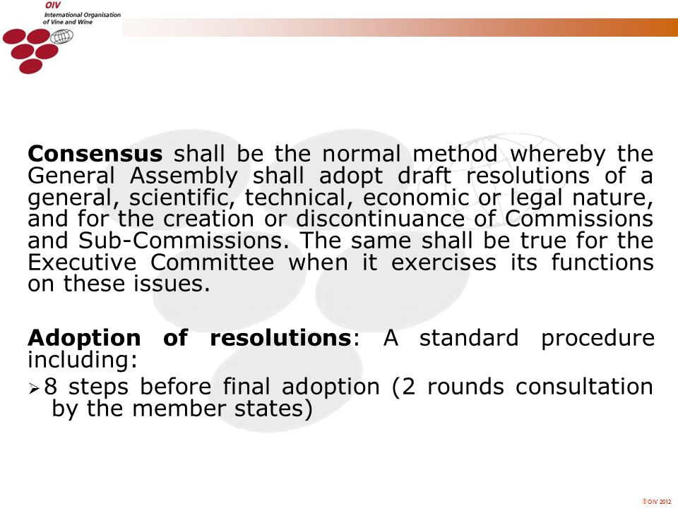 OIV 2012 Consensus shall be the normal method whereby the General Assembly shall adopt draft resolutions of a general, scientific, technical, economic or legal nature, and for the creation or discontinuance of Commissions and Sub-Commissions.