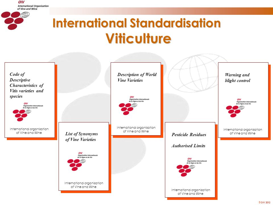 OIV 2012 International Standardisation Viticulture Description of World Vine Varieties List of Synonyms of Vine Varieties Code of Descriptive Characteristics of Vitis varieties and species Pesticide Residues Authorised Limits Warning and blight control International organisation of Vine and Wine