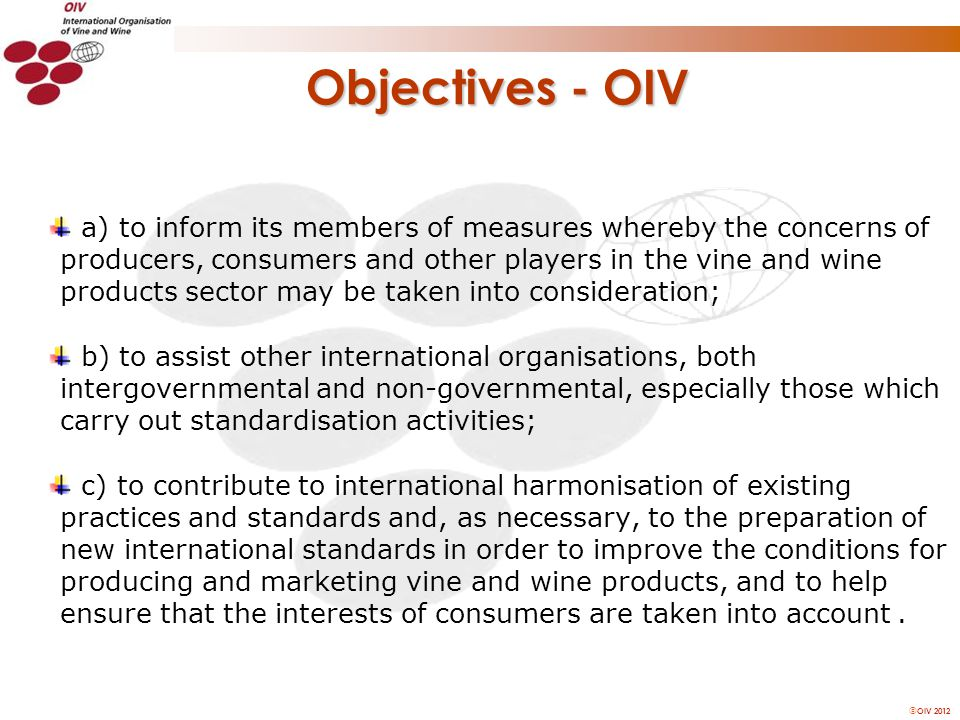 OIV 2012 Objectives - OIV a) to inform its members of measures whereby the concerns of producers, consumers and other players in the vine and wine products sector may be taken into consideration; b) to assist other international organisations, both intergovernmental and non-governmental, especially those which carry out standardisation activities; c) to contribute to international harmonisation of existing practices and standards and, as necessary, to the preparation of new international standards in order to improve the conditions for producing and marketing vine and wine products, and to help ensure that the interests of consumers are taken into account.