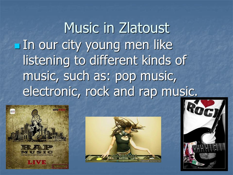 Music in Zlatoust In our city young men like listening to different kinds of music, such as: pop music, electronic, rock and rap music.