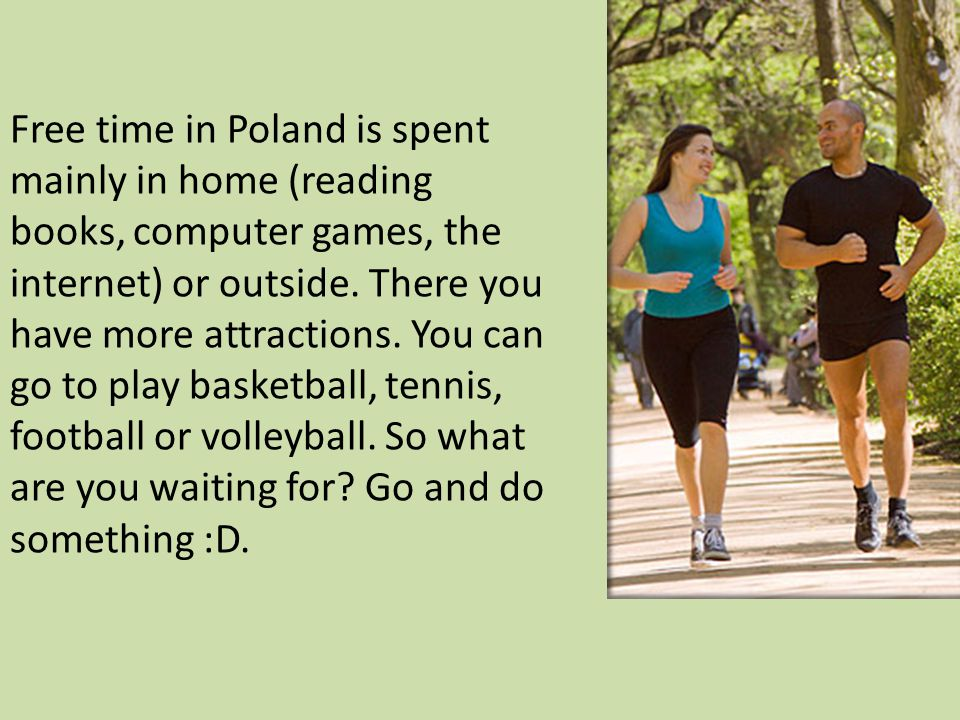 Free time in Poland is spent mainly in home (reading books, computer games, the internet) or outside.