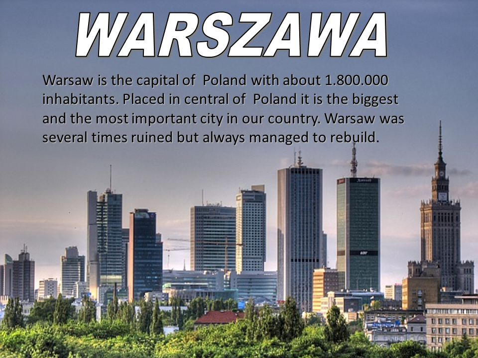 Warsaw is the capital of Poland with about 1.800.000 inhabitants.