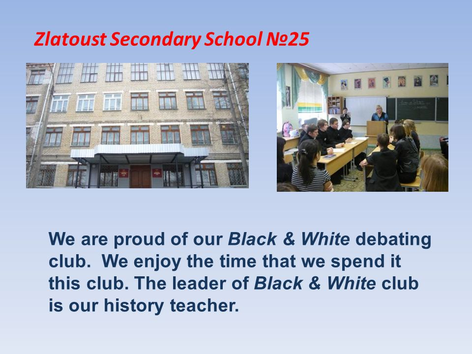 Zlatoust Secondary School 25 We are proud of our Black & White debating club.