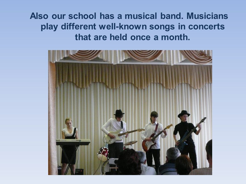 Also our school has a musical band.