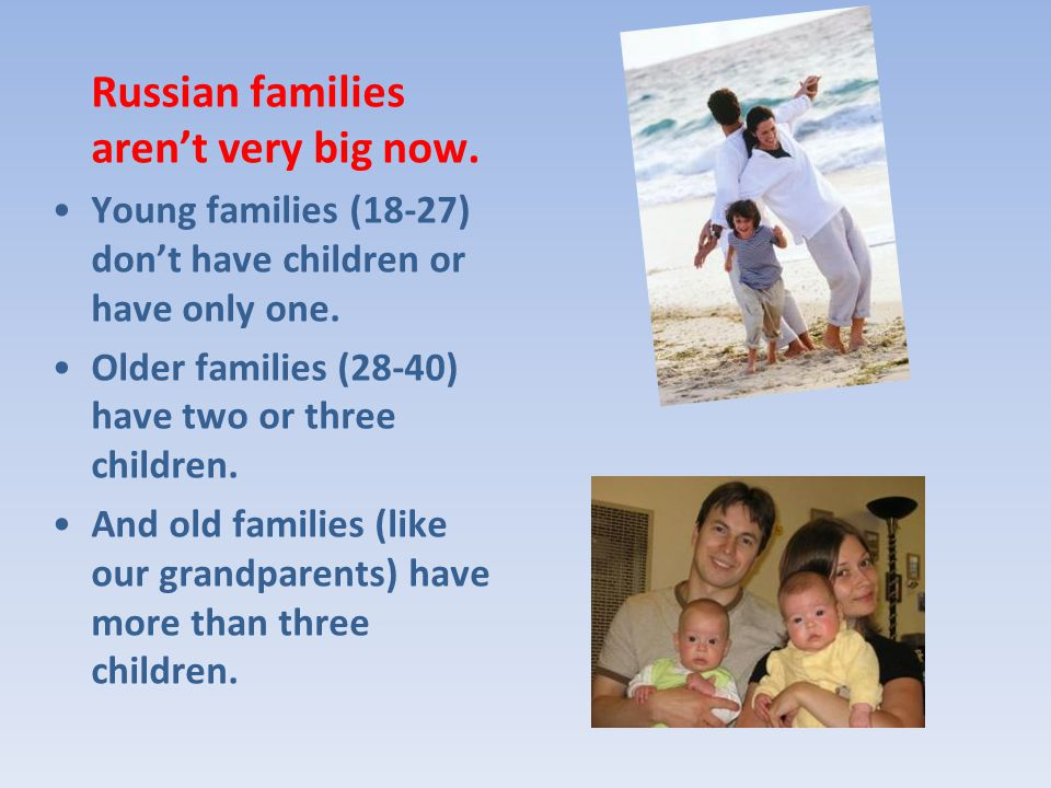 Russian families arent very big now. Young families (18-27) dont have children or have only one.