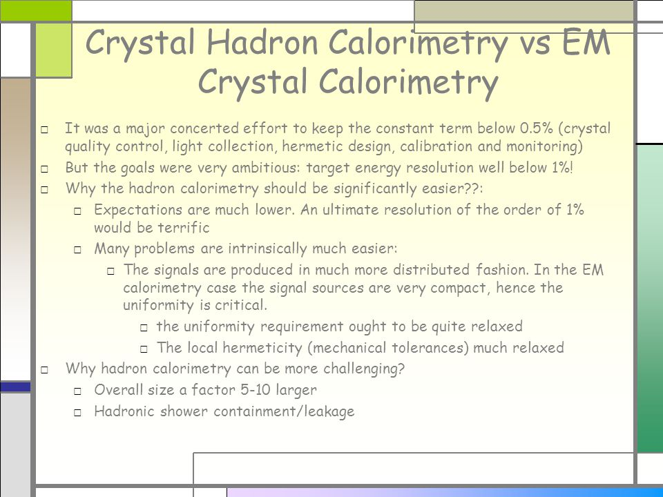 Crystal Hadron Calorimetry vs EM Crystal Calorimetry It was a major concerted effort to keep the constant term below 0.5% (crystal quality control, light collection, hermetic design, calibration and monitoring) But the goals were very ambitious: target energy resolution well below 1%.