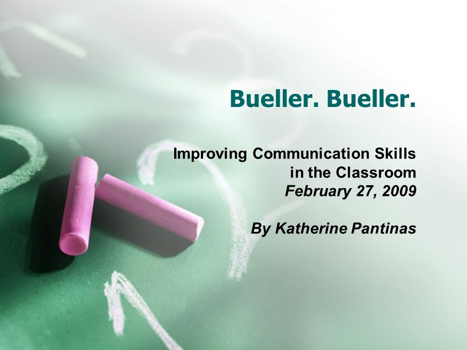 Bueller. Improving Communication Skills in the Classroom February 27, 2009 By Katherine Pantinas