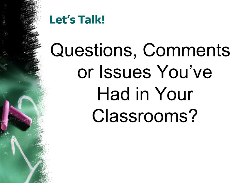 Lets Talk! Questions, Comments or Issues Youve Had in Your Classrooms