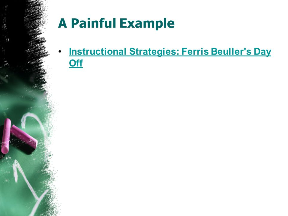 A Painful Example Instructional Strategies: Ferris Beuller s Day OffInstructional Strategies: Ferris Beuller s Day Off